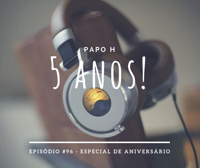 Papo H Podcast #96 - Especial de Aniversário de 5 Anos