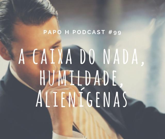 Papo H Podcast #99 - O Homem e a Caixa do Nada, Humildade, Alienígenas